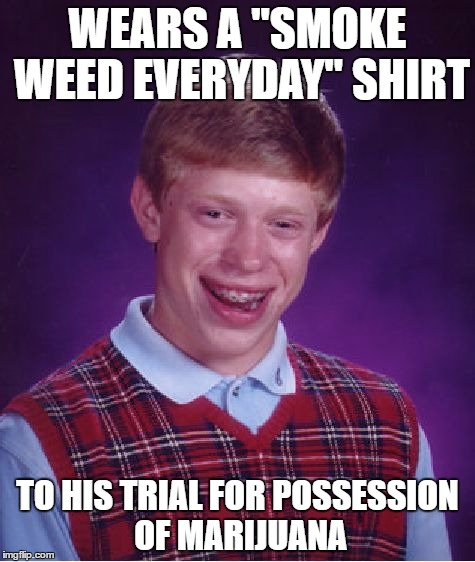 "Bad Luck Brian Meme | WEARS A ""SMOKE WEED EVERYDAY"" SHIRT TO HIS TRIAL FOR POSSESSION OF MARIJUANA 