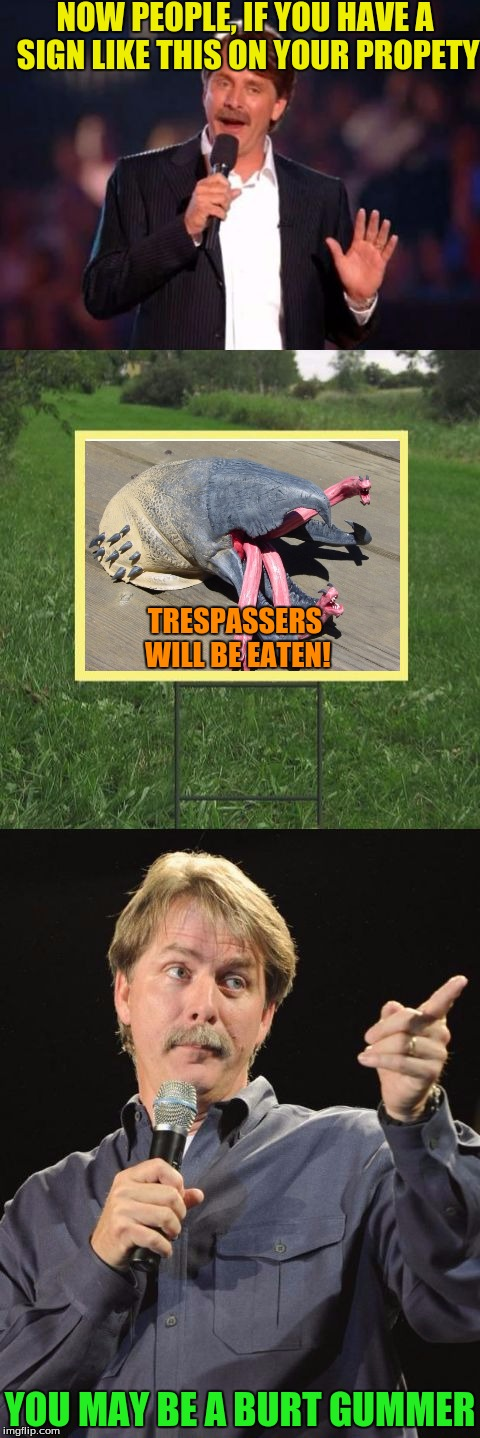 A template made by socrates :D | NOW PEOPLE, IF YOU HAVE A SIGN LIKE THIS ON YOUR PROPETY YOU MAY BE A BURT GUMMER TRESPASSERS WILL BE EATEN! | image tagged in jeff foxworthy front yard sign,tremors,burt gummer,graboid | made w/ Imgflip meme maker