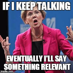 Elizabeth Warren | IF I KEEP TALKING EVENTUALLY I'LL SAY SOMETHING RELEVANT | image tagged in elizabeth warren | made w/ Imgflip meme maker
