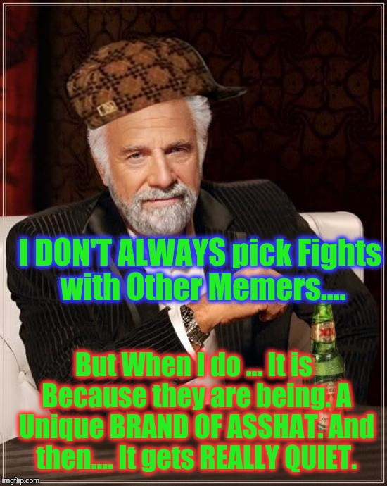 The Most Interesting Man In The World Meme | I DON'T ALWAYS pick Fights with Other Memers.... But When I do ... It is Because they are being. A Unique BRAND OF ASSHAT. And then.... It g | image tagged in memes,the most interesting man in the world,scumbag | made w/ Imgflip meme maker