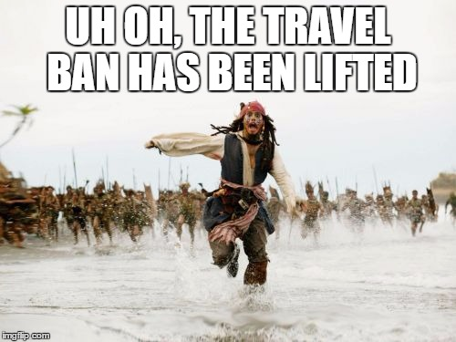 Jack Sparrow Being Chased Meme | UH OH, THE TRAVEL BAN HAS BEEN LIFTED | image tagged in memes,jack sparrow being chased | made w/ Imgflip meme maker