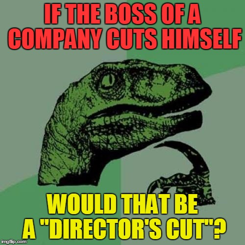 "Philosoraptor | IF THE BOSS OF A COMPANY CUTS HIMSELF WOULD THAT BE A ""DIRECTOR'S CUT""? 