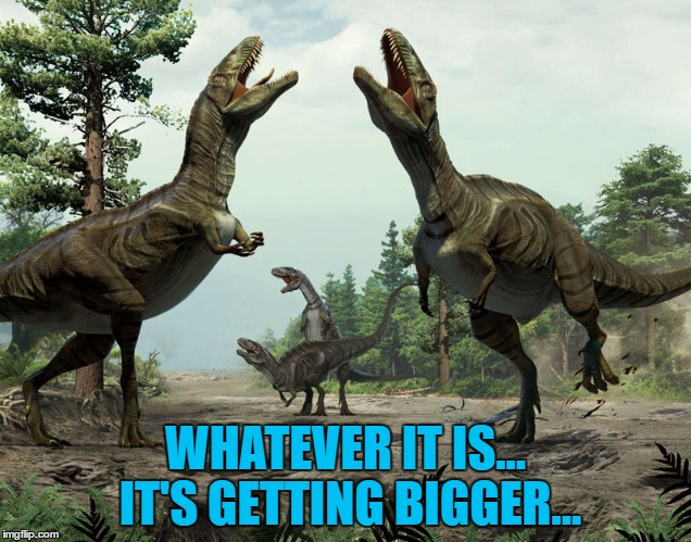 He was right, you know :) | WHATEVER IT IS... IT'S GETTING BIGGER... | image tagged in fake dinosaurs,memes,dinosaurs,meteor,space | made w/ Imgflip meme maker