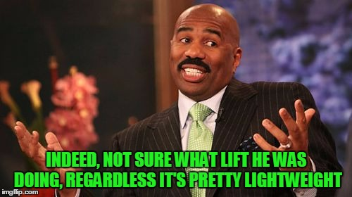 Steve Harvey Meme | INDEED, NOT SURE WHAT LIFT HE WAS DOING, REGARDLESS IT'S PRETTY LIGHTWEIGHT | image tagged in memes,steve harvey | made w/ Imgflip meme maker