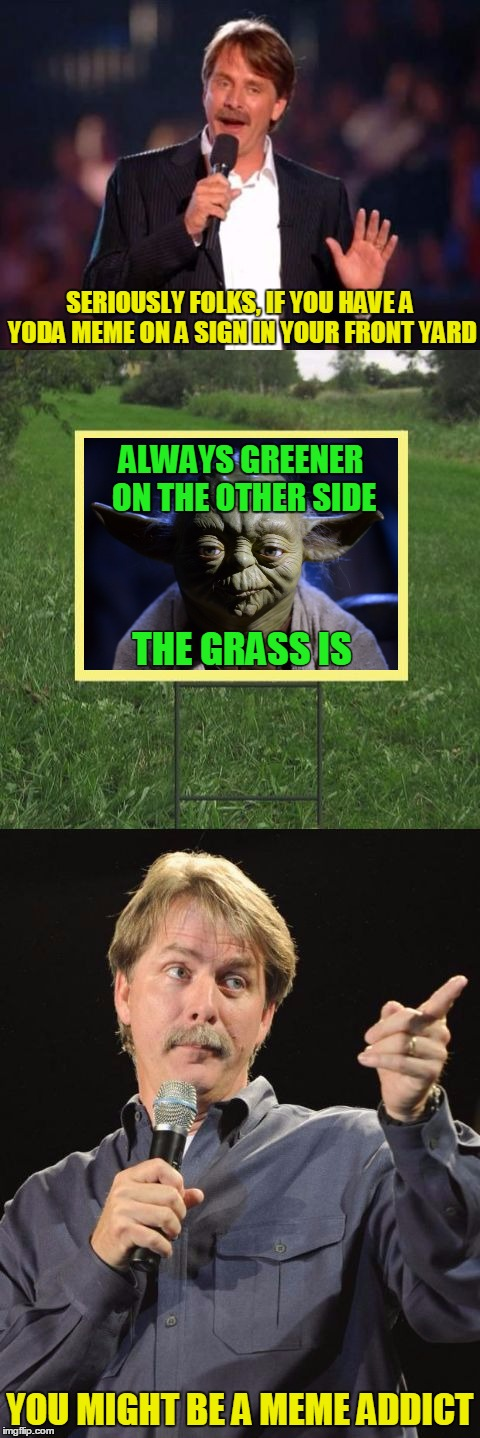 Green power! :) | SERIOUSLY FOLKS, IF YOU HAVE A YODA MEME ON A SIGN IN YOUR FRONT YARD YOU MIGHT BE A MEME ADDICT ALWAYS GREENER ON THE OTHER SIDE THE GRASS  | image tagged in jeff foxworthy front yard sign,memes,yoda,star wars yoda,jeff foxworthy,you might be a meme addict | made w/ Imgflip meme maker