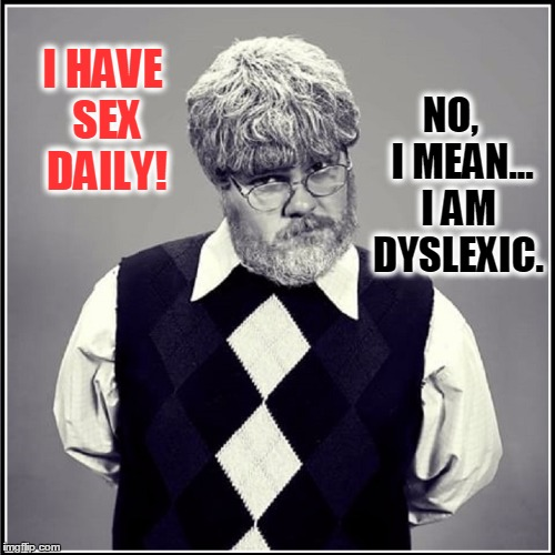 I Stand Erected... I Mean, Corrected | I HAVE SEX DAILY! NO,   I MEAN... I AM DYSLEXIC. | image tagged in vince vance,dyslexia,i am dyslexic | made w/ Imgflip meme maker