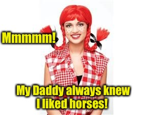 Mmmmm! My Daddy always knew I liked horses! | made w/ Imgflip meme maker