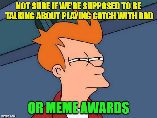 Futurama Fry Meme | NOT SURE IF WE'RE SUPPOSED TO BE TALKING ABOUT PLAYING CATCH WITH DAD OR MEME AWARDS | image tagged in memes,futurama fry | made w/ Imgflip meme maker