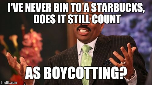 Steve Harvey Meme | I'VE NEVER BIN TO A STARBUCKS, DOES IT STILL COUNT AS BOYCOTTING? | image tagged in memes,steve harvey | made w/ Imgflip meme maker