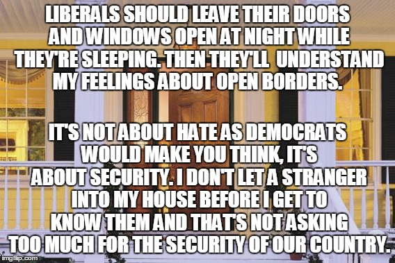 Sleep with YOUR doors open | LIBERALS SHOULD LEAVE THEIR DOORS AND WINDOWS OPEN AT NIGHT WHILE THEY'RE SLEEPING. THEN THEY'LL  UNDERSTAND MY FEELINGS ABOUT OPEN BORDERS. | image tagged in security,liberalbias,openborders,democratspin,democrats,political | made w/ Imgflip meme maker