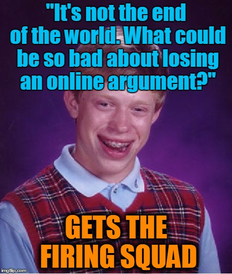 "Bad Luck Brian Meme | ""It's not the end of the world. What could be so bad about losing an online argument?"" GETS THE FIRING SQUAD 