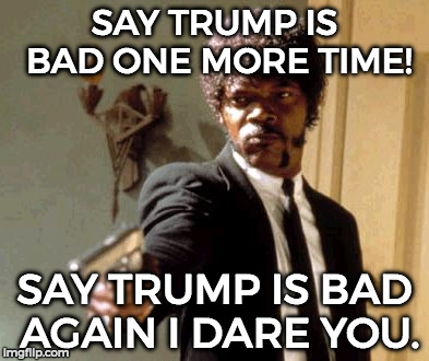 This is for those raging people... | SAY TRUMP IS BAD ONE MORE TIME! SAY TRUMP IS BAD AGAIN I DARE YOU. | image tagged in memes,say that again i dare you | made w/ Imgflip meme maker