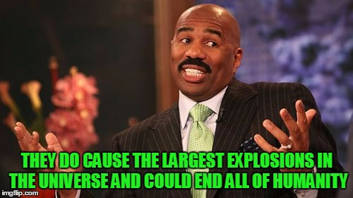 Steve Harvey Meme | THEY DO CAUSE THE LARGEST EXPLOSIONS IN THE UNIVERSE AND COULD END ALL OF HUMANITY | image tagged in memes,steve harvey | made w/ Imgflip meme maker