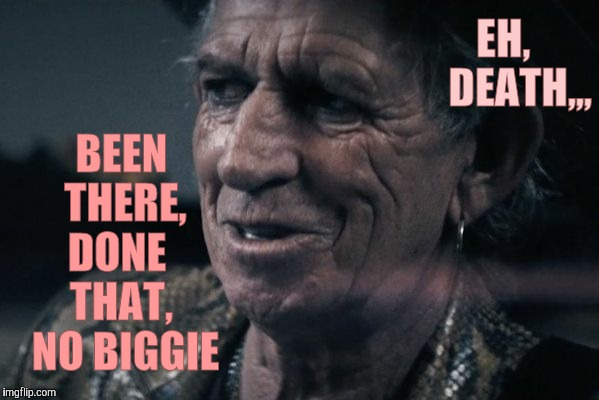 Not quit dead yet,,, | EH,      DEATH,,, BEEN   THERE,   DONE     THAT,    NO BIGGIE | image tagged in rolling stones,rolling bones gather no moss,not quit dead yet,keith richards,keith rolls on | made w/ Imgflip meme maker