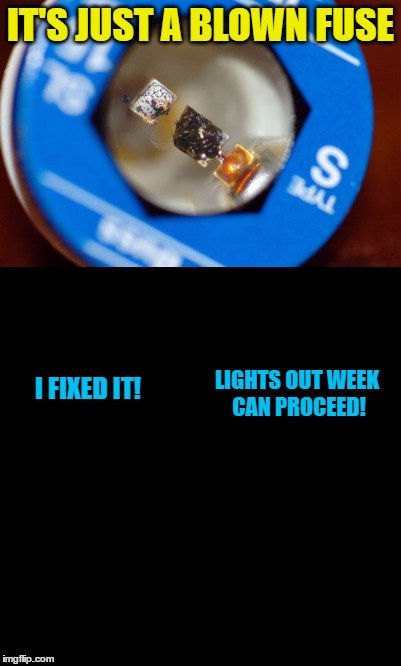 IT'S JUST A BLOWN FUSE I FIXED IT! LIGHTS OUT WEEK CAN PROCEED! | made w/ Imgflip meme maker