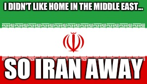 Iran away | I DIDN'T LIKE HOME IN THE MIDDLE EAST... SO IRAN AWAY | image tagged in puns | made w/ Imgflip meme maker