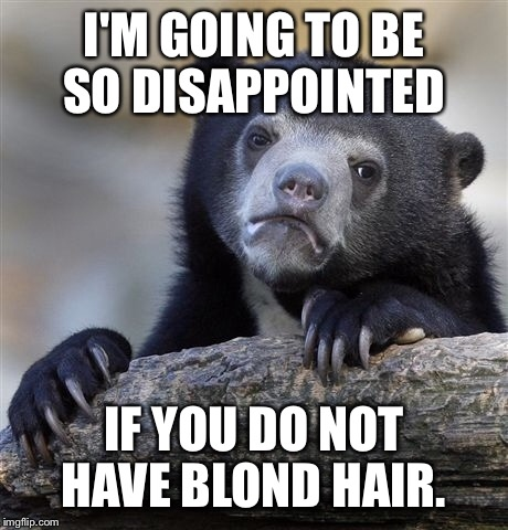 Confession Bear Meme | I'M GOING TO BE SO DISAPPOINTED IF YOU DO NOT HAVE BLOND HAIR. | image tagged in memes,confession bear | made w/ Imgflip meme maker