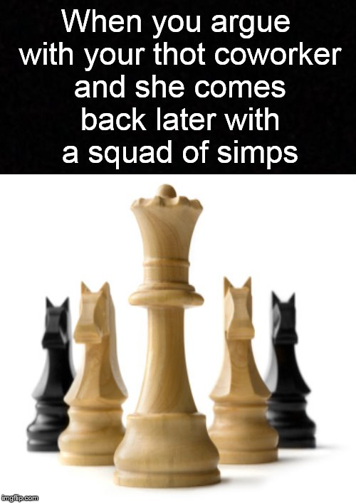 When she wants to 'Checkmate' you into the hospital.... | When you argue with your thot coworker and she comes back later with a squad of simps | image tagged in chess,thot,white knight,funny memes,the queen | made w/ Imgflip meme maker