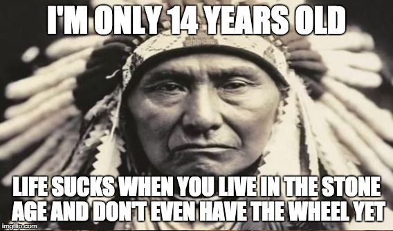 I'M ONLY 14 YEARS OLD LIFE SUCKS WHEN YOU LIVE IN THE STONE AGE AND DON'T EVEN HAVE THE WHEEL YET | made w/ Imgflip meme maker
