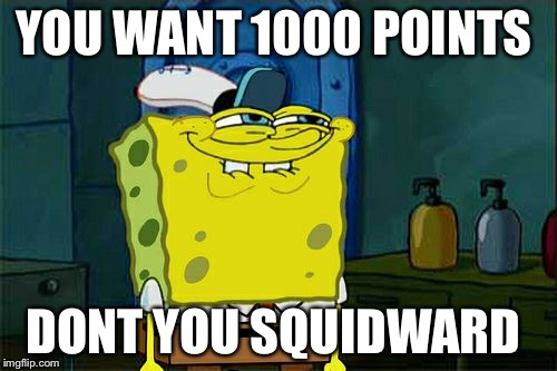 Dont You Squidward Meme | YOU WANT 1000 POINTS DONT YOU SQUIDWARD | image tagged in memes,dont you squidward | made w/ Imgflip meme maker