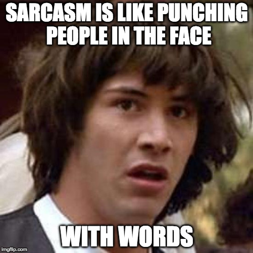 IN THE FACE! | SARCASM IS LIKE PUNCHING PEOPLE IN THE FACE WITH WORDS | image tagged in memes,conspiracy keanu,sarcasm,punch,bacon | made w/ Imgflip meme maker