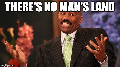 Steve Harvey Meme | THERE'S NO MAN'S LAND | image tagged in memes,steve harvey | made w/ Imgflip meme maker