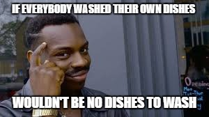 Kayode | IF EVERYBODY WASHED THEIR OWN DISHES WOULDN'T BE NO DISHES TO WASH | image tagged in kayode | made w/ Imgflip meme maker