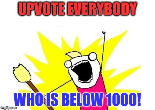 X All The Y Meme | UPVOTE EVERYBODY WHO IS BELOW 1000! | image tagged in memes,x all the y | made w/ Imgflip meme maker