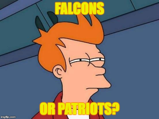 Futurama Fry Meme | FALCONS OR PATRIOTS? | image tagged in memes,futurama fry | made w/ Imgflip meme maker