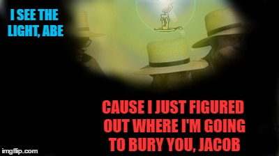 Lights Out Week: Feb 5-12 (Event by Octavia_Melody) | I SEE THE LIGHT, ABE CAUSE I JUST FIGURED OUT WHERE I'M GOING TO BURY YOU, JACOB | image tagged in memes,amish idea,amish,lights out week | made w/ Imgflip meme maker
