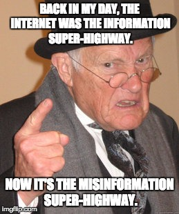 Back In My Day Meme | BACK IN MY DAY, THE INTERNET WAS THE INFORMATION SUPER-HIGHWAY. NOW IT'S THE MISINFORMATION SUPER-HIGHWAY. | image tagged in memes,back in my day | made w/ Imgflip meme maker