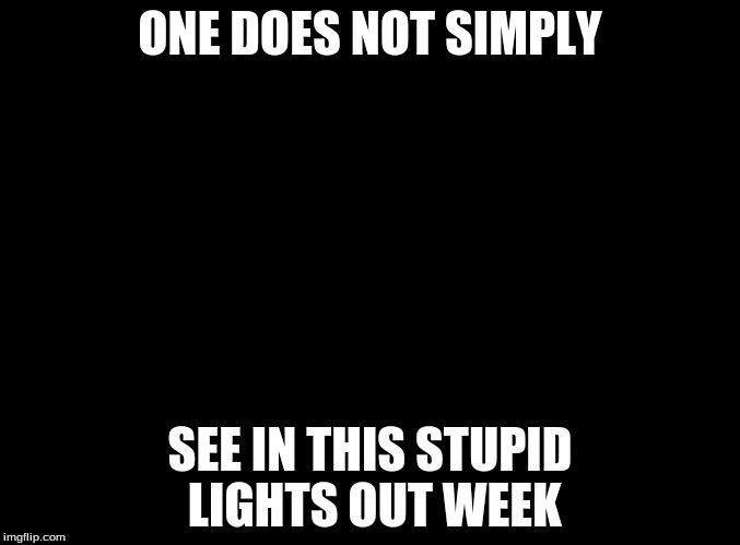 I still think we should have a Bad Headlines week, but this is my submission for Lights Out Week | ONE DOES NOT SIMPLY SEE IN THIS STUPID LIGHTS OUT WEEK | image tagged in lights out week | made w/ Imgflip meme maker
