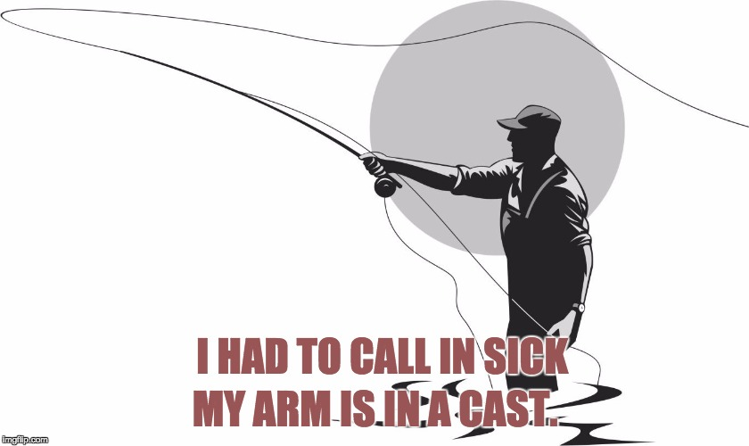 fishing | I HAD TO CALL IN SICK MY ARM IS IN A CAST. | image tagged in fishing | made w/ Imgflip meme maker