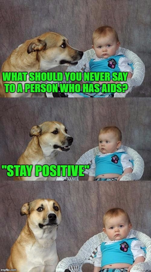 "Dad Joke Dog |  WHAT SHOULD YOU NEVER SAY TO A PERSON WHO HAS AIDS? ""STAY POSITIVE"" 