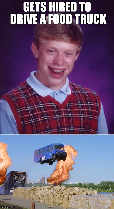 That's gonna make a mess... | GETS HIRED TO DRIVE A FOOD TRUCK | image tagged in bad luck brian,food truck | made w/ Imgflip meme maker