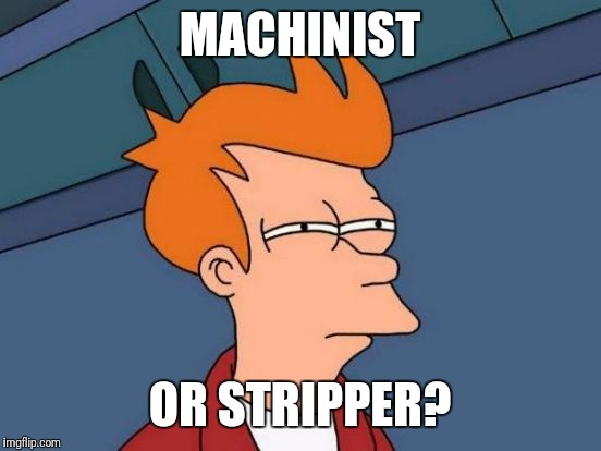 Futurama Fry Meme | MACHINIST OR STRIPPER? | image tagged in memes,futurama fry | made w/ Imgflip meme maker