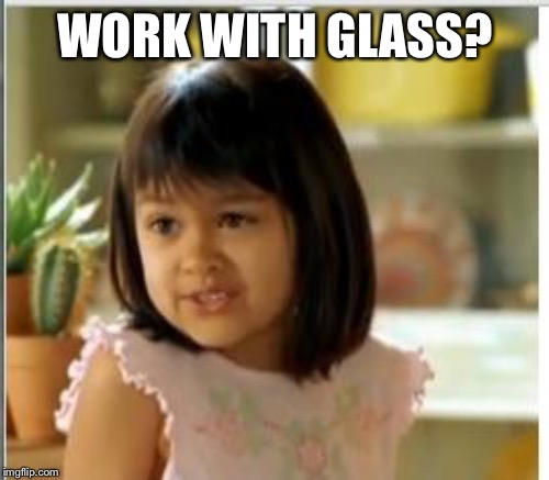 WORK WITH GLASS? | made w/ Imgflip meme maker