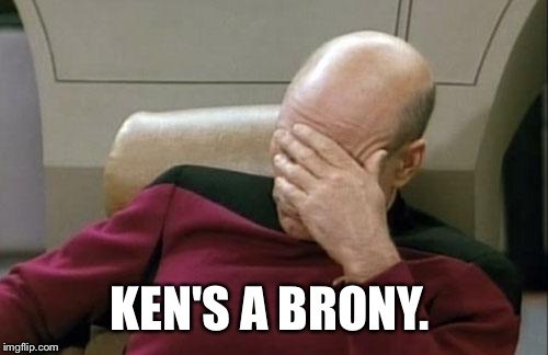 Captain Picard Facepalm Meme | KEN'S A BRONY. | image tagged in memes,captain picard facepalm | made w/ Imgflip meme maker