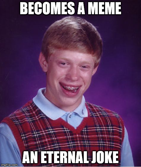 Bad Luck Brian Meme | BECOMES A MEME AN ETERNAL JOKE | image tagged in memes,bad luck brian | made w/ Imgflip meme maker