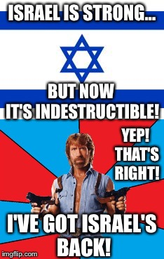 Chuck's got Israel 's back. | ISRAEL IS STRONG... I'VE GOT ISRAEL'S BACK! BUT NOW IT'S INDESTRUCTIBLE! YEP! THAT'S RIGHT! | image tagged in chuck norris,israel,terrorism,benjamin netanyahu | made w/ Imgflip meme maker
