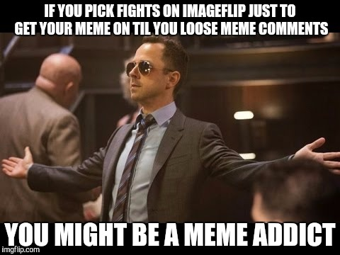 You might be a Meme Addict if | IF YOU PICK FIGHTS ON IMAGEFLIP JUST TO GET YOUR MEME ON TIL YOU LOOSE MEME COMMENTS YOU MIGHT BE A MEME ADDICT | image tagged in sneaky pete,funny,memes,gifs,animals,dogs | made w/ Imgflip meme maker
