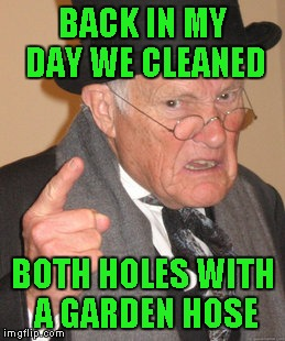 Back In My Day Meme | BACK IN MY DAY WE CLEANED BOTH HOLES WITH A GARDEN HOSE | image tagged in memes,back in my day | made w/ Imgflip meme maker