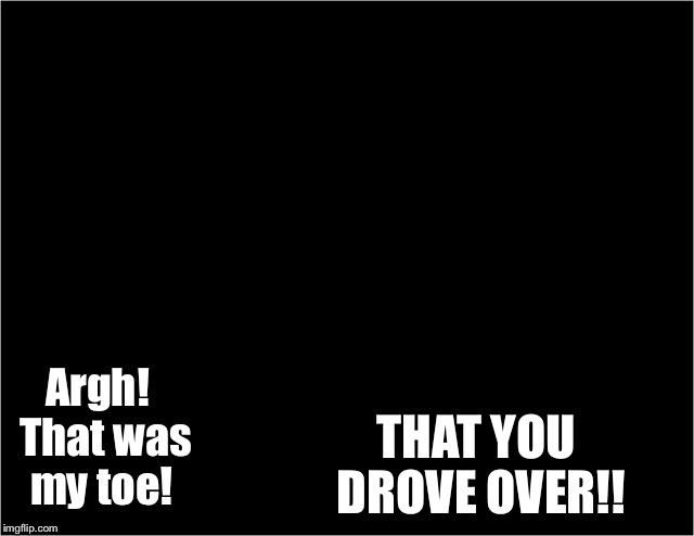 Argh!  That was my toe! THAT YOU DROVE OVER!! | made w/ Imgflip meme maker