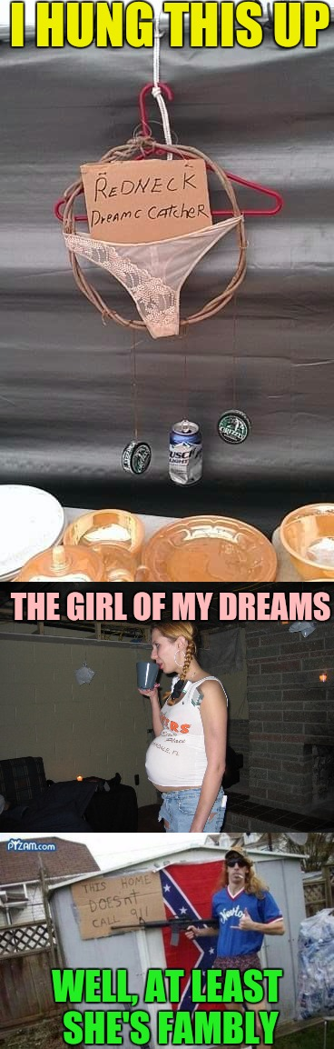 Some dreams can be nightmares | I HUNG THIS UP WELL, AT LEAST SHE'S FAMBLY THE GIRL OF MY DREAMS | image tagged in redneck,dreams,redneck girl | made w/ Imgflip meme maker