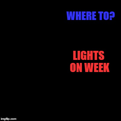 WHERE TO? LIGHTS ON WEEK | made w/ Imgflip meme maker
