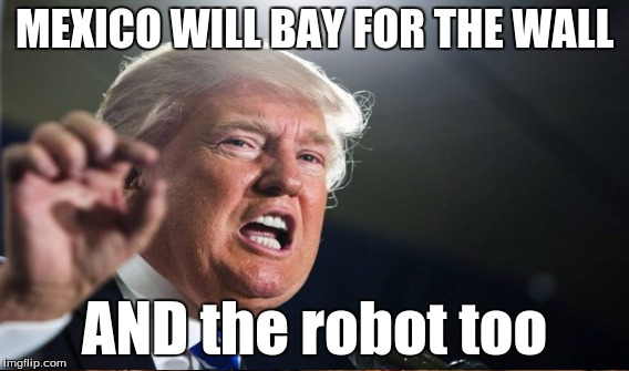 MEXICO WILL BAY FOR THE WALL AND the robot too | made w/ Imgflip meme maker