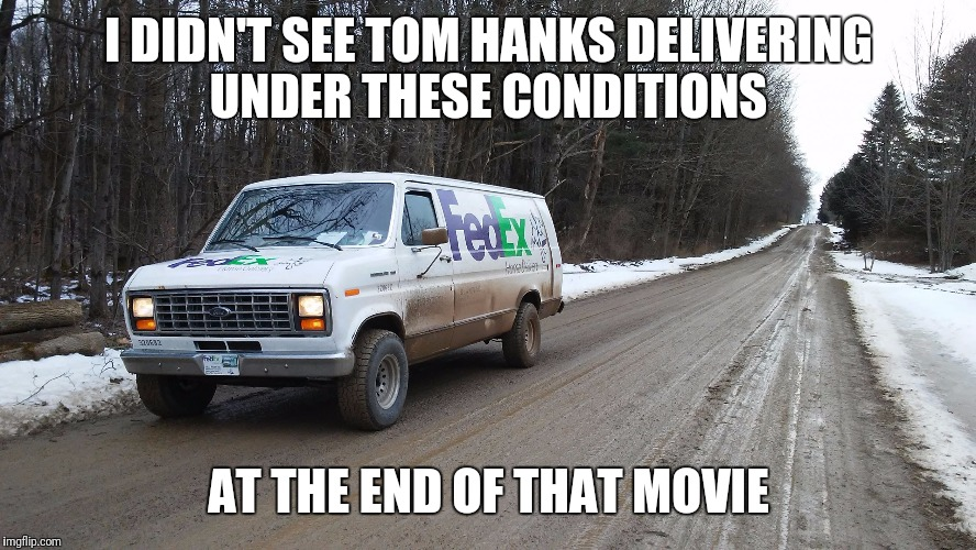 I DIDN'T SEE TOM HANKS DELIVERING UNDER THESE CONDITIONS AT THE END OF THAT MOVIE | image tagged in muddy | made w/ Imgflip meme maker