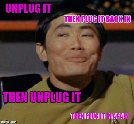 UNPLUG IT THEN UNPLUG IT THEN PLUG IT BACK IN THEN PLUG IT IN AGAIN | made w/ Imgflip meme maker