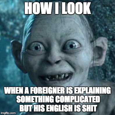 Gollum Meme | HOW I LOOK WHEN A FOREIGNER IS EXPLAINING SOMETHING COMPLICATED BUT HIS ENGLISH IS SHIT | image tagged in memes,gollum | made w/ Imgflip meme maker