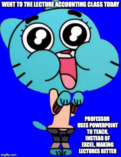 Teaching With Powerpoints | WENT TO THE LECTURE ACCOUNTING CLASS TODAY PROFESSOR USES POWERPOINT TO TEACH, INSTEAD OF EXCEL, MAKING LECTURES BETTER | image tagged in gumball  w,college,memes | made w/ Imgflip meme maker
